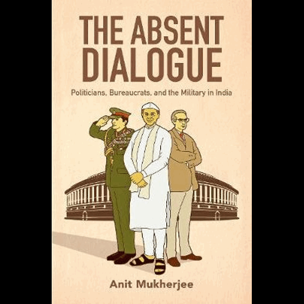 The Absent Dialogue Politicians, Bureaucrats, and the Military in India